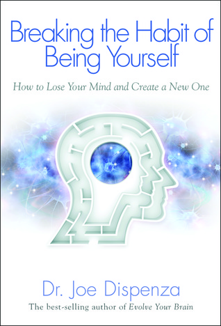 Breaking The Habit of Being Yourself: How to Lose Your Mind and Create a New One Book Cover